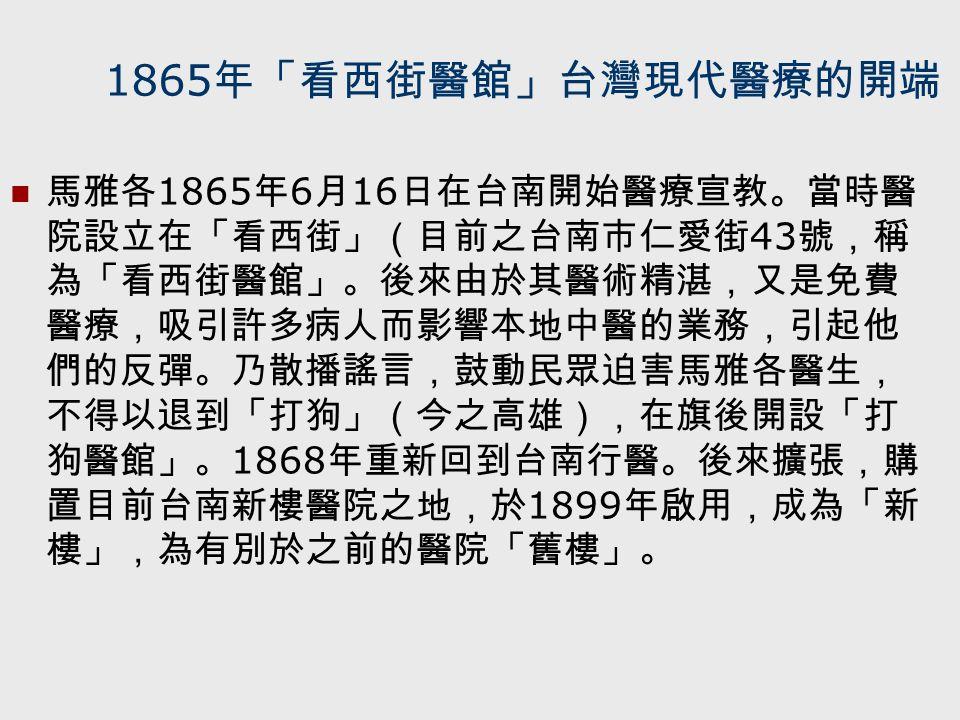 1865 年「看西街醫館」台灣現代醫療的開端 馬雅各 1865 年 6 月 16 日在台南開始醫療宣教。當時醫 院設立在「看西街」(目前之台南市仁愛街 43 號,稱 為「看西街醫館」。後來由於其醫術精湛,又是免費 醫療,吸引許多病人而影響本地中醫的業務,引起他 們的反彈。乃散播謠言,鼓動民眾迫害馬雅各醫生, 不得以退到「打狗」(今之高雄),在旗後開設「打 狗醫館」。 1868 年重新回到台南行醫。後來擴張,購 置目前台南新樓醫院之地,於 1899 年啟用,成為「新 樓」,為有別於之前的醫院「舊樓」。