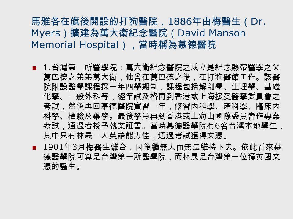 馬雅各在旗後開設的打狗醫院, 1886 年由梅醫生( Dr. Myers )擴建為萬大衛紀念醫院( David Manson Memorial Hospital ),當時稱為慕德醫院 1.