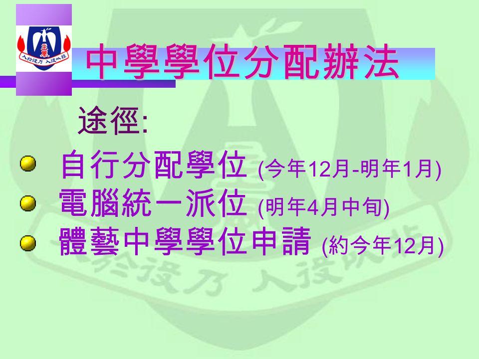 中學學位分配辦法 自行分配學位 ( 今年 12 月 - 明年 1 月 ) 電腦統一派位 ( 明年 4 月中旬 ) 體藝中學學位申請 ( 約今年 12 月 ) 途徑 :