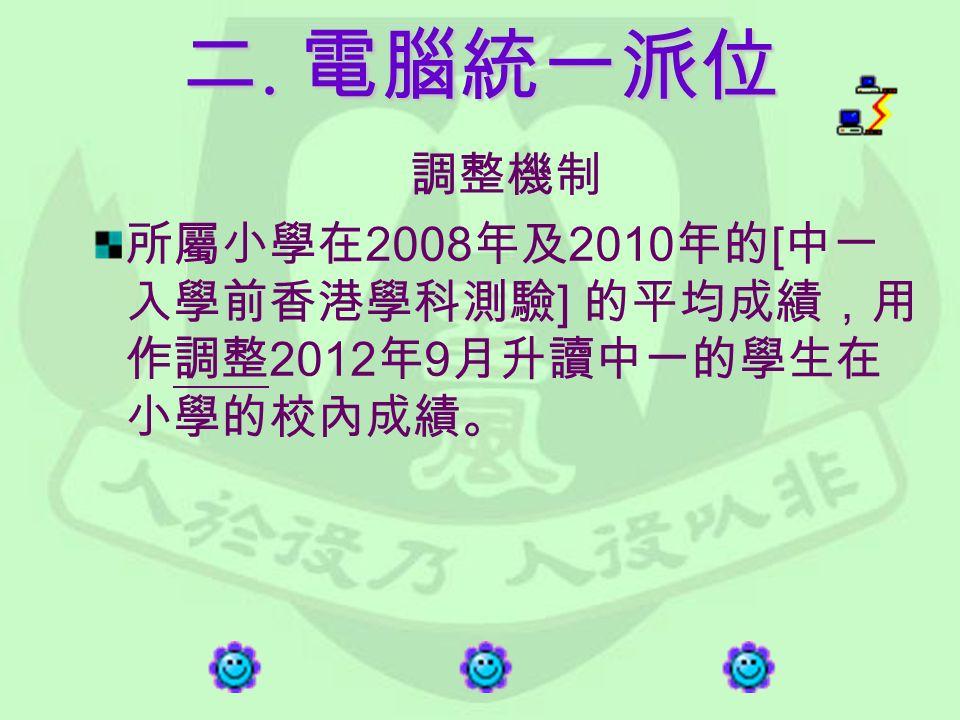 調整機制 所屬小學在 2008 年及 2010 年的 [ 中一 入學前香港學科測驗 ] 的平均成績,用 作調整 2012 年 9 月升讀中一的學生在 小學的校內成績。 二. 電腦統一派位
