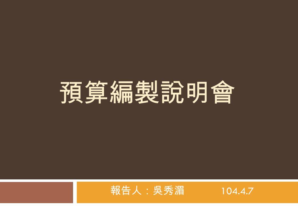 預算編製說明會 報告人:吳秀湄 104.4.7