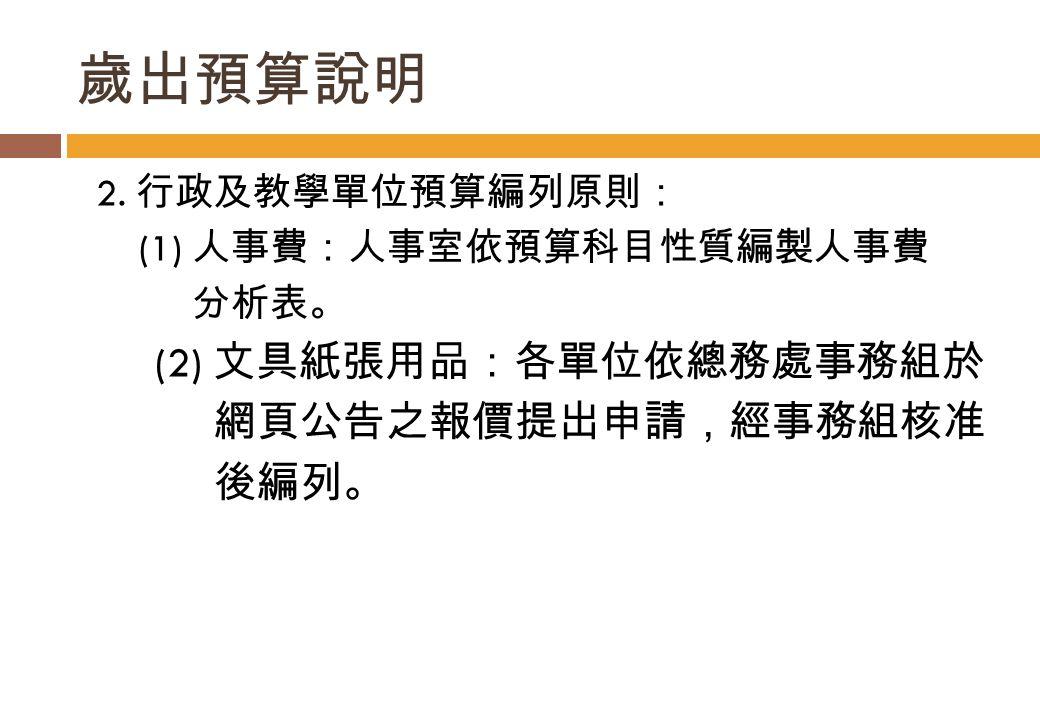 2. 行政及教學單位預算編列原則: (1) 人事費:人事室依預算科目性質編製人事費 分析表。 (2) 文具紙張用品:各單位依總務處事務組於 網頁公告之報價提出申請,經事務組核准 後編列。