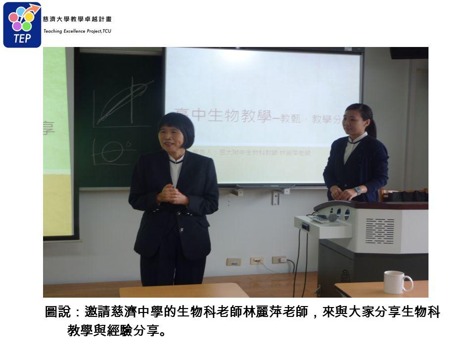 圖說:邀請慈濟中學的生物科老師林麗萍老師,來與大家分享生物科 教學與經驗分享。
