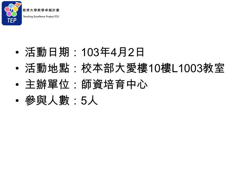 活動日期: 103 年 4 月 2 日 活動地點:校本部大愛樓 10 樓 L1003 教室 主辦單位:師資培育中心 參與人數: 5 人