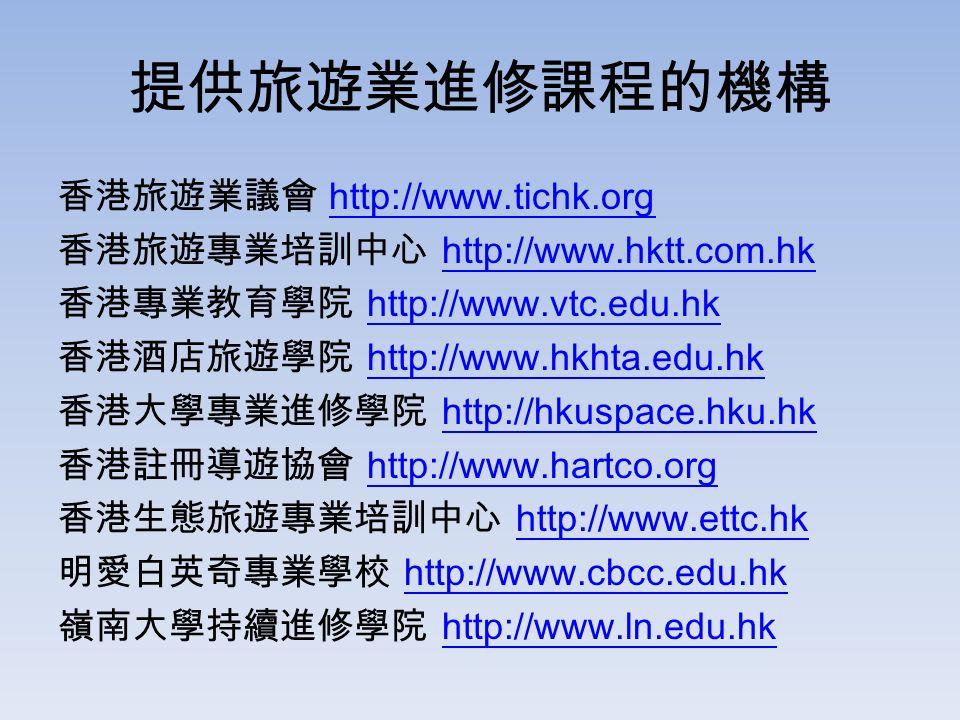 提供旅遊業進修課程的機構 香港旅遊業議會 http://www.tichk.orghttp://www.tichk.org 香港旅遊專業培訓中心 http://www.hktt.com.hkhttp://www.hktt.com.hk 香港專業教育學院 http://www.vtc.edu.hkhttp://www.vtc.edu.hk 香港酒店旅遊學院 http://www.hkhta.edu.hkhttp://www.hkhta.edu.hk 香港大學專業進修學院 http://hkuspace.hku.hkhttp://hkuspace.hku.hk 香港註冊導遊協會 http://www.hartco.orghttp://www.hartco.org 香港生態旅遊專業培訓中心 http://www.ettc.hkhttp://www.ettc.hk 明愛白英奇專業學校 http://www.cbcc.edu.hkhttp://www.cbcc.edu.hk 嶺南大學持續進修學院 http://www.ln.edu.hkhttp://www.ln.edu.hk