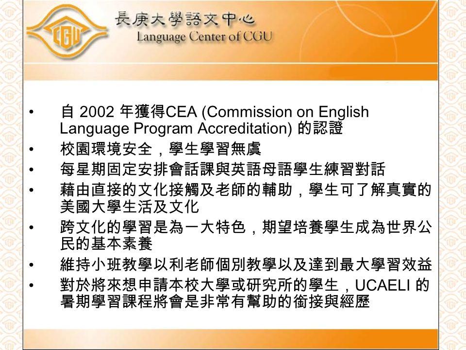 自 2002 年獲得 CEA (Commission on English Language Program Accreditation) 的認證 校園環境安全,學生學習無虞 每星期固定安排會話課與英語母語學生練習對話 藉由直接的文化接觸及老師的輔助,學生可了解真實的 美國大學生活及文化 跨文化的學習是為一大特色,期望培養學生成為世界公 民的基本素養 維持小班教學以利老師個別教學以及達到最大學習效益 對於將來想申請本校大學或研究所的學生, UCAELI 的 暑期學習課程將會是非常有幫助的銜接與經歷