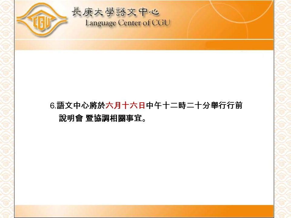 6. 語文中心將於六月十六日中午十二時二十分舉行行前 說明會 暨協調相關事宜。