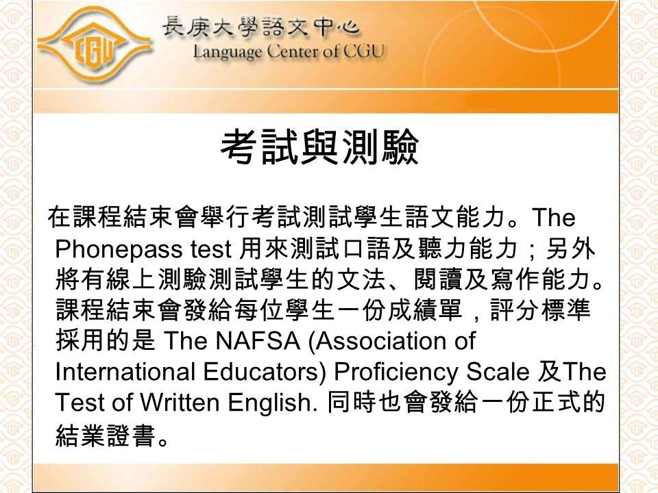 考試與測驗 在課程結束會舉行考試測試學生語文能力。 The Phonepass test 用來測試口語及聽力能力;另外 將有線上測驗測試學生的文法、閱讀及寫作能力。 課程結束會發給每位學生一份成績單,評分標準 採用的是 The NAFSA (Association of International Educators) Proficiency Scale 及 The Test of Written English.