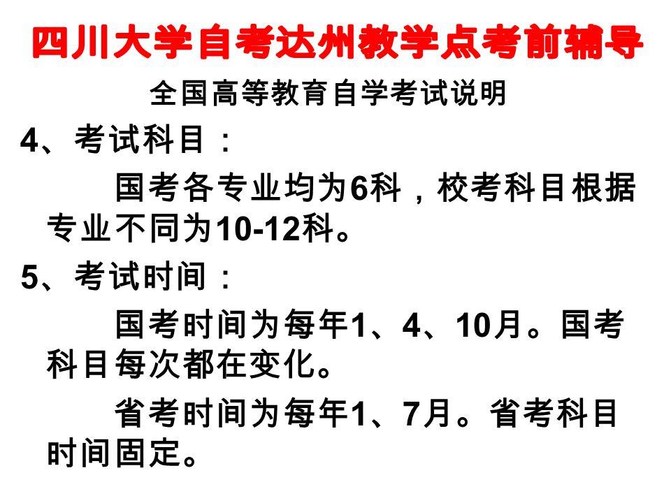 全国高等教育自学考试说明 4 、考试科目: 国考各专业均为 6 科,校考科目根据 专业不同为 10-12 科。 5 、考试时间: 国考时间为每年 1 、 4 、 10 月。国考 科目每次都在变化。 省考时间为每年 1 、 7 月。省考科目 时间固定。