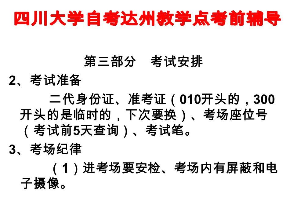 第三部分 考试安排 2 、考试准备 二代身份证、准考证( 010 开头的, 300 开头的是临时的,下次要换)、考场座位号 (考试前 5 天查询)、考试笔。 3 、考场纪律 ( 1 )进考场要安检、考场内有屏蔽和电 子摄像。