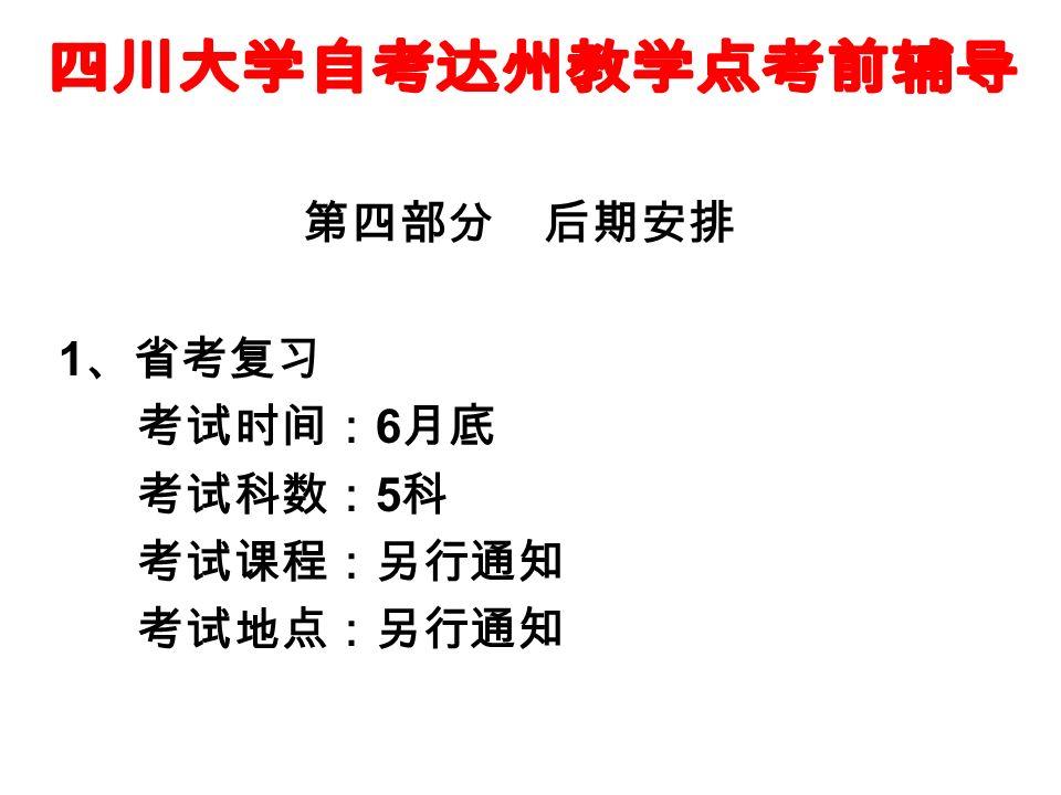 第四部分 后期安排 1 、省考复习 考试时间: 6 月底 考试科数: 5 科 考试课程:另行通知 考试地点:另行通知