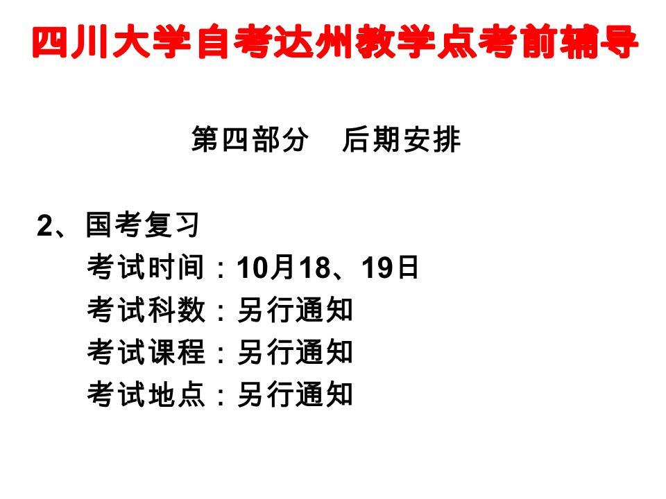 第四部分 后期安排 2 、国考复习 考试时间: 10 月 18 、 19 日 考试科数:另行通知 考试课程:另行通知 考试地点:另行通知