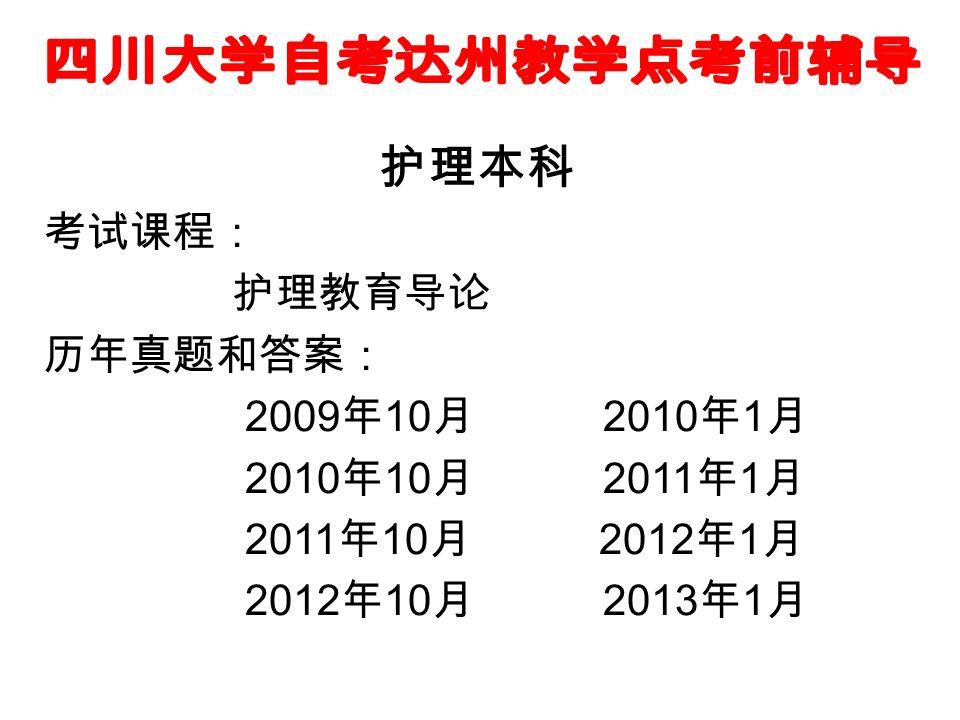护理本科 考试课程: 护理教育导论 历年真题和答案: 2009 年 10 月 2010 年 1 月 2010 年 10 月 2011 年 1 月 2011 年 10 月 2012 年 1 月 2012 年 10 月 2013 年 1 月