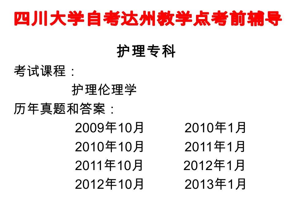 护理专科 考试课程: 护理伦理学 历年真题和答案: 2009 年 10 月 2010 年 1 月 2010 年 10 月 2011 年 1 月 2011 年 10 月 2012 年 1 月 2012 年 10 月 2013 年 1 月