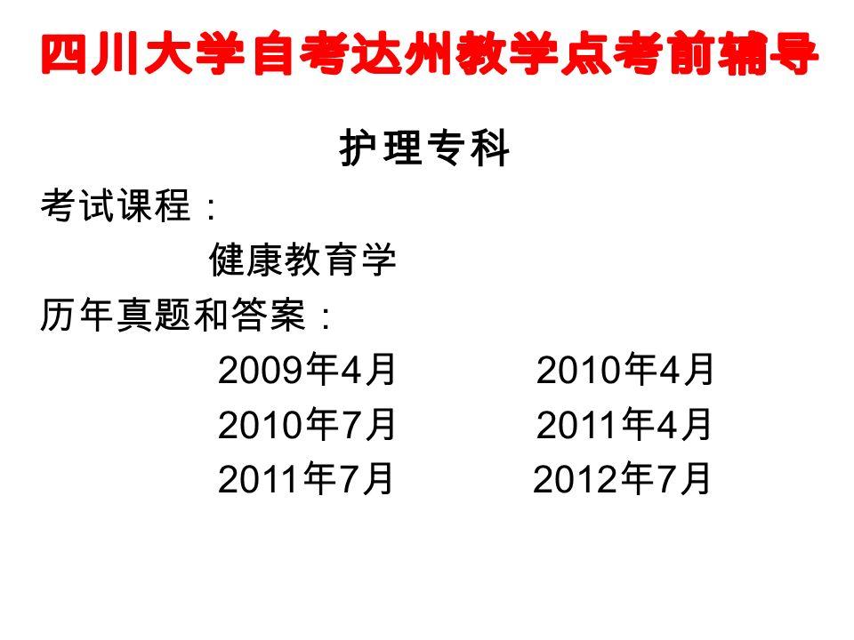 护理专科 考试课程: 健康教育学 历年真题和答案: 2009 年 4 月 2010 年 4 月 2010 年 7 月 2011 年 4 月 2011 年 7 月 2012 年 7 月