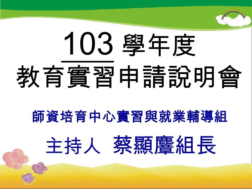 103 學年度 教育實習申請說明會 師資培育中心實習與就業輔導組 主持人 蔡顯麞組長