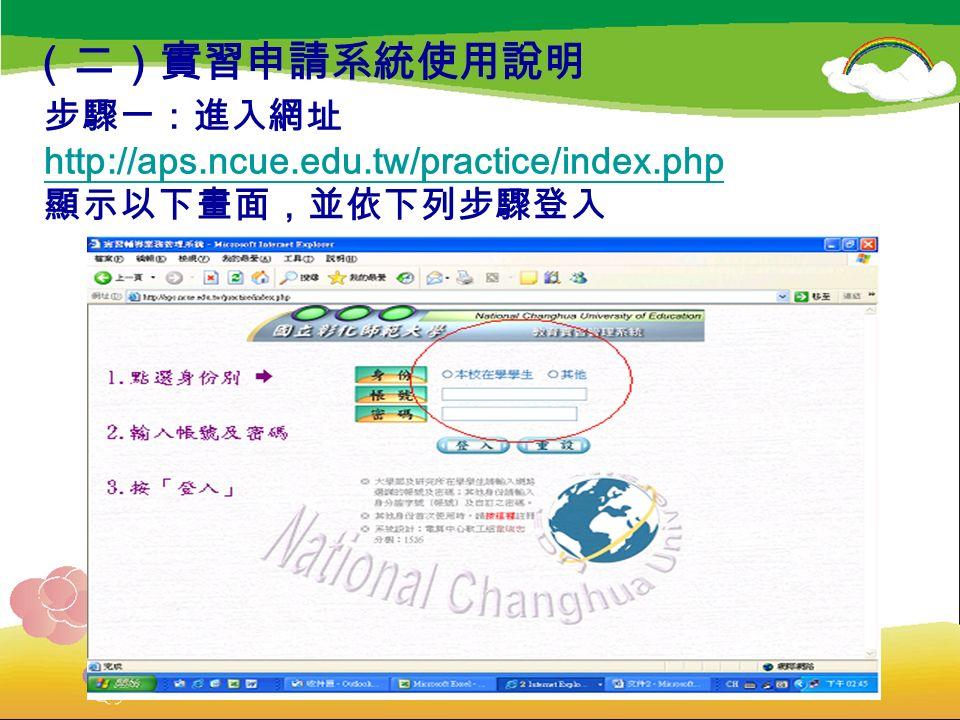 步驟一:進入網址 http://aps.ncue.edu.tw/practice/index.php 顯示以下畫面,並依下列步驟登入 http://aps.ncue.edu.tw/practice/index.php (二)實習申請系統使用說明