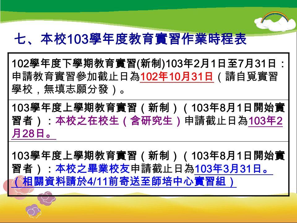 七、本校 103 學年度教育實習作業時程表 102 學年度下學期教育實習 ( 新制 )103 年 2 月 1 日至 7 月 31 日: 申請教育實習參加截止日為 102 年 10 月 31 日(請自覓實習 學校,無填志願分發)。 103 學年度上學期教育實習(新制)( 103 年 8 月 1 日開始實 習者):本校之在校生(含研究生)申請截止日為 103 年 2 月 28 日。 103 學年度上學期教育實習(新制)( 103 年 8 月 1 日開始實 習者):本校之畢業校友申請截止日為 103 年 3 月 31 日。 (相關資料請於 4/11 前寄送至師培中心實習組)