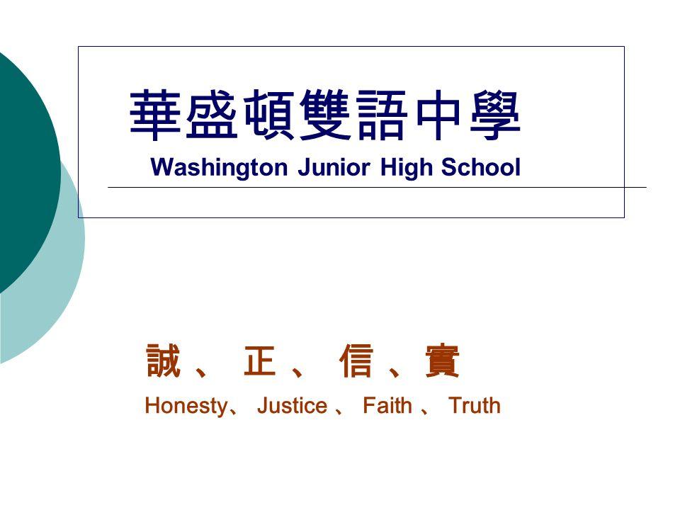 華盛頓雙語中學 Washington Junior High School 誠 、 正 、 信 、實 Honesty 、 Justice 、 Faith 、 Truth