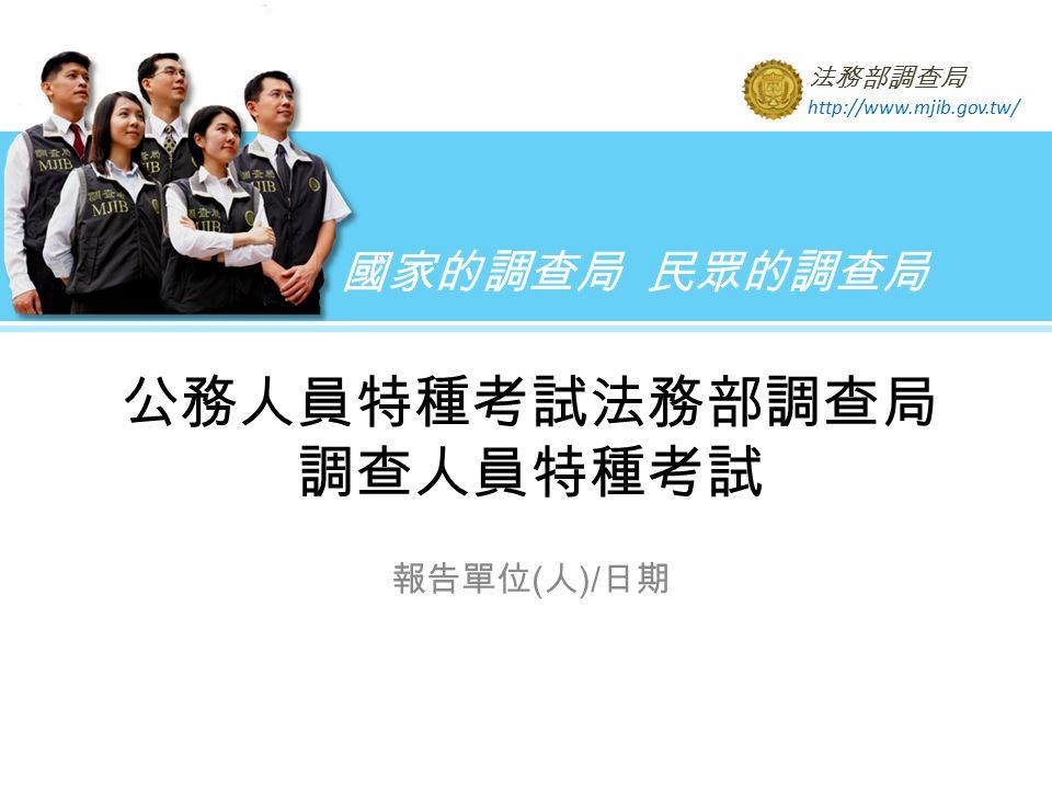 國家的調查局 民眾的調查局 法務部調查局 http://www.mjib.gov.tw/ 公務人員特種考試法務部調查局 調查人員特種考試 報告單位 ( 人 )/ 日期