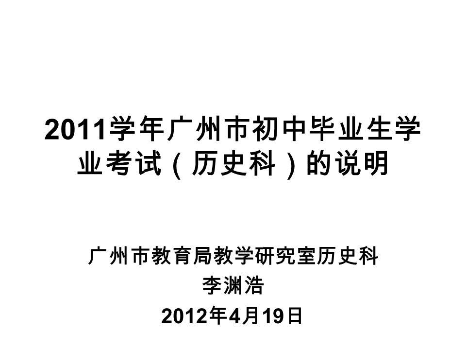 2011 学年广州市初中毕业生学 业考试(历史科)的说明 广州市教育局教学研究室历史科 李渊浩 2012 年 4 月 19 日