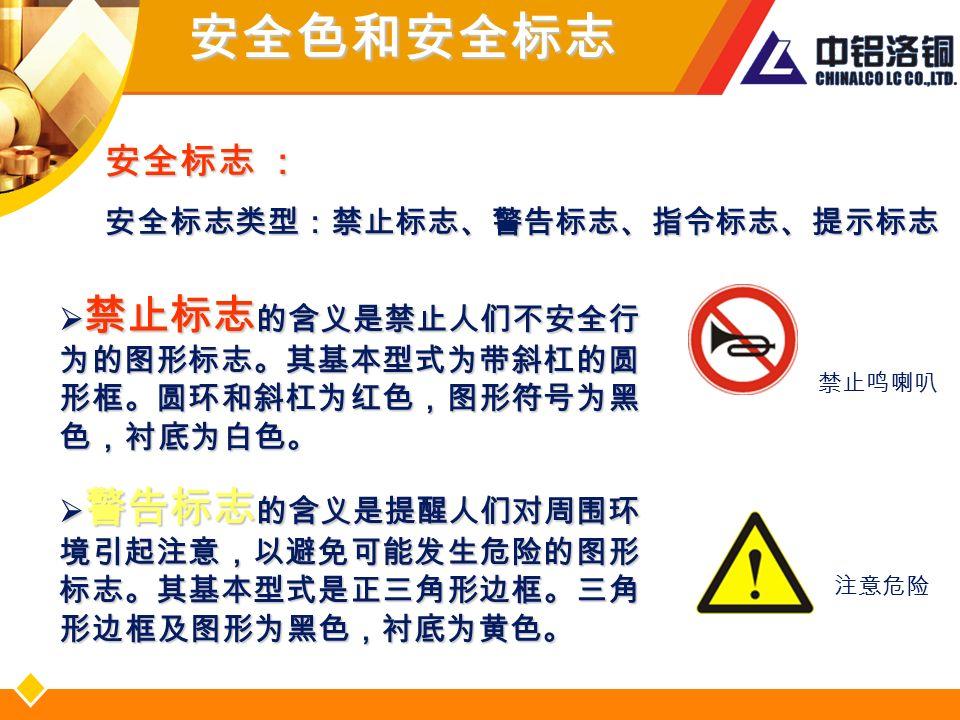 安全标志 : 安全标志类型:禁止标志、警告标志、指令标志、提示标志  禁止标志 的含义是禁止人们不安全行 为的图形标志。其基本型式为带斜杠的圆 形框。圆环和斜杠为红色,图形符号为黑 色,衬底为白色。  警告标志 的含义是提醒人们对周围环 境引起注意,以避免可能发生危险的图形 标志。其基本型式是正三角形边框。三角 形边框及图形为黑色,衬底为黄色。 禁止鸣喇叭 注意危险安全色和安全标志