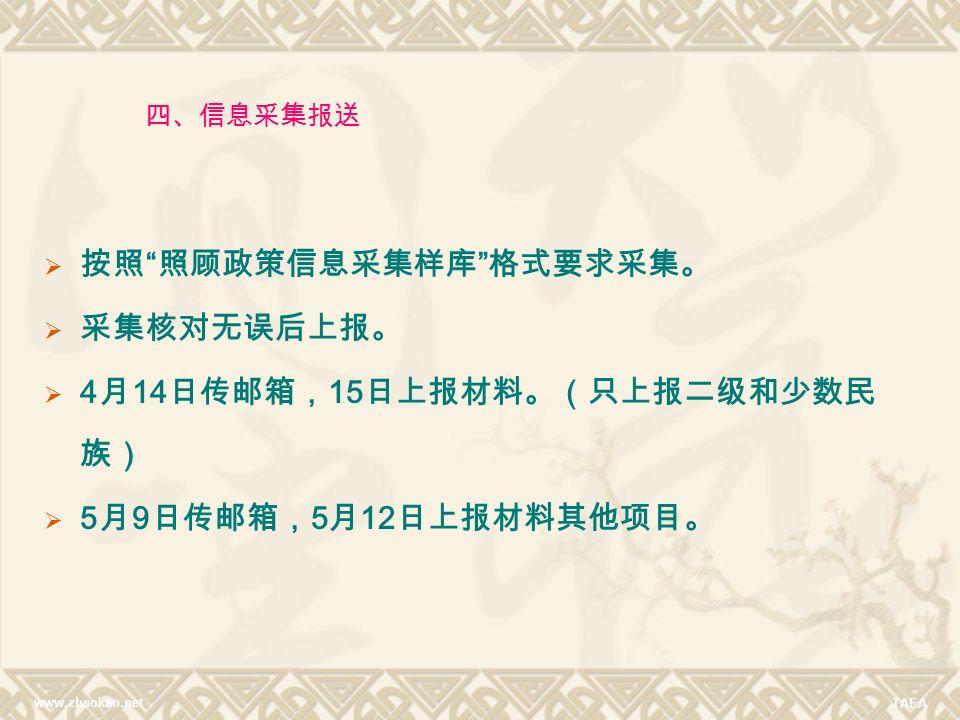 www.zhaokao.net TAEA  按照 照顾政策信息采集样库 格式要求采集。  采集核对无误后上报。  4 月 14 日传邮箱, 15 日上报材料。(只上报二级和少数民 族)  5 月 9 日传邮箱, 5 月 12 日上报材料其他项目。 四、信息采集报送