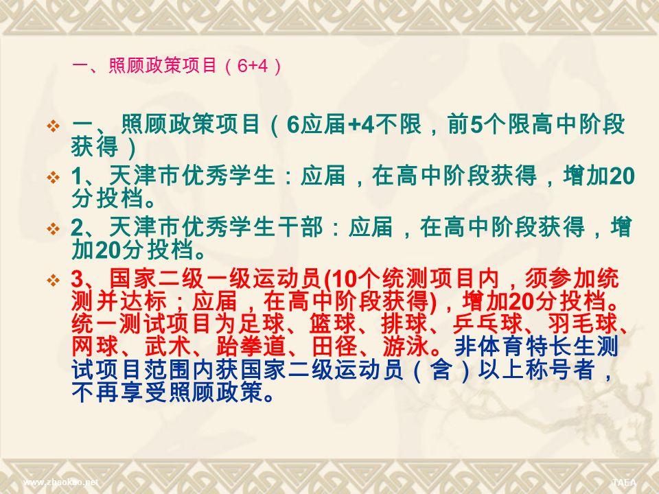 www.zhaokao.net TAEA  一、照顾政策项目( 6 应届 +4 不限,前 5 个限高中阶段 获得)  1 、天津市优秀学生:应届,在高中阶段获得,增加 20 分投档。  2 、天津市优秀学生干部:应届,在高中阶段获得,增 加 20 分投档。  3 、国家二级一级运动员 (10 个统测项目内,须参加统 测并达标;应届,在高中阶段获得 ) ,增加 20 分投档。 统一测试项目为足球、篮球、排球、乒乓球、羽毛球、 网球、武术、跆拳道、田径、游泳。非体育特长生测 试项目范围内获国家二级运动员(含)以上称号者, 不再享受照顾政策。 一、照顾政策项目( 6+4 )