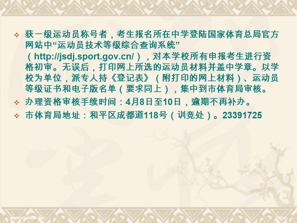 www.zhaokao.net TAEA  获一级运动员称号者,考生报名所在中学登陆国家体育总局官方 网站中 运动员技术等级综合查询系统 ( http://jsdj.sport.gov.cn/ ),对本学校所有申报考生进行资 格初审。无误后,打印网上所选的运动员材料并盖中学章。以学 校为单位,派专人持《登记表》(附打印的网上材料)、运动员 等级证书和电子版名单(要求同上),集中到市体育局审核。  办理资格审核手续时间: 4 月 8 日至 10 日,逾期不再补办。  市体育局地址:和平区成都道 118 号(训竞处)。 23391725