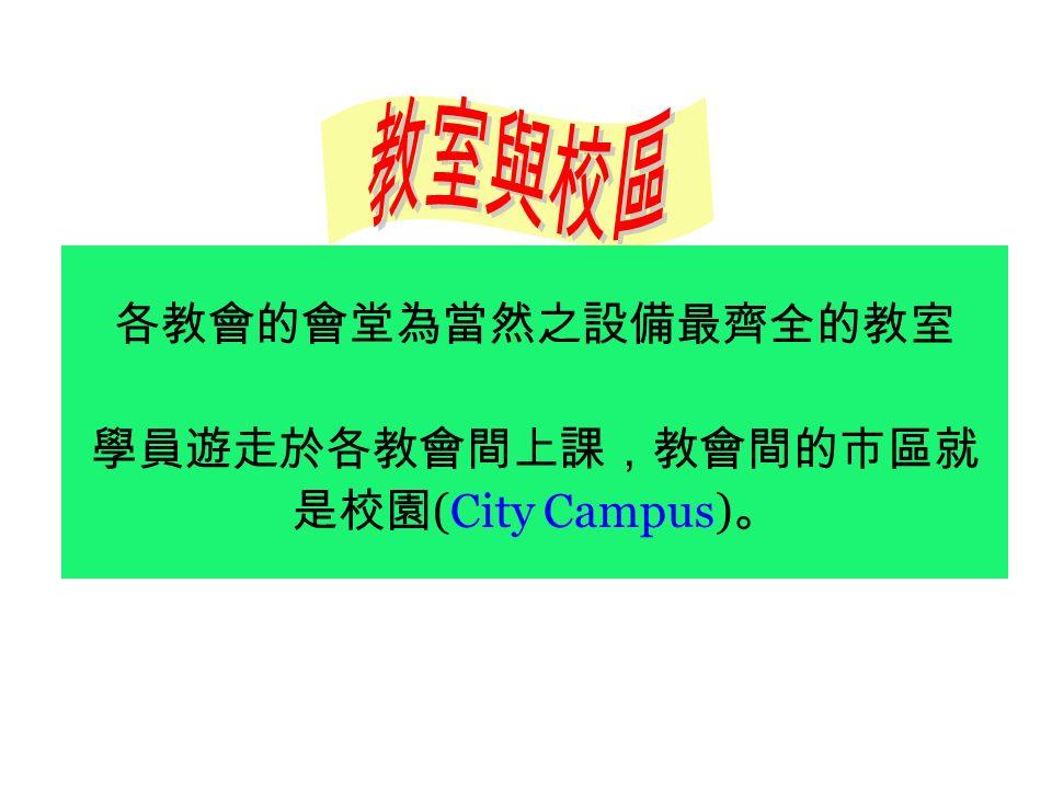 各教會的會堂為當然之設備最齊全的教室 學員遊走於各教會間上課,教會間的市區就 是校園 (City Campus) 。