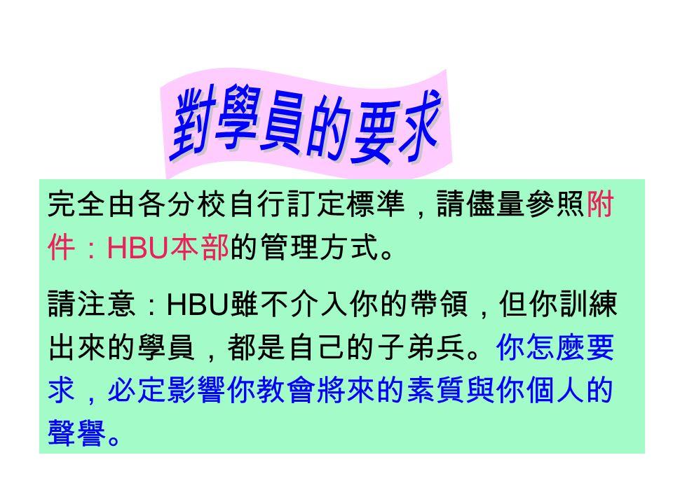完全由各分校自行訂定標準,請儘量參照附 件: HBU 本部的管理方式。 請注意: HBU 雖不介入你的帶領,但你訓練 出來的學員,都是自己的子弟兵。你怎麼要 求,必定影響你教會將來的素質與你個人的 聲譽。