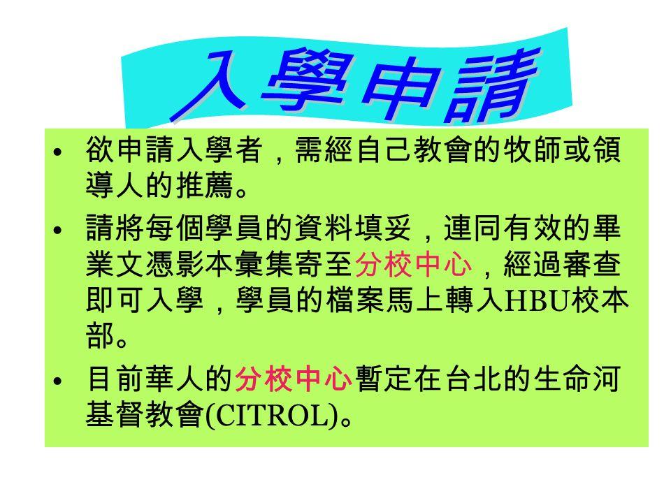 欲申請入學者,需經自己教會的牧師或領 導人的推薦。 請將每個學員的資料填妥,連同有效的畢 業文憑影本彙集寄至分校中心,經過審查 即可入學,學員的檔案馬上轉入 HBU 校本 部。 目前華人的分校中心暫定在台北的生命河 基督教會 (CITROL) 。