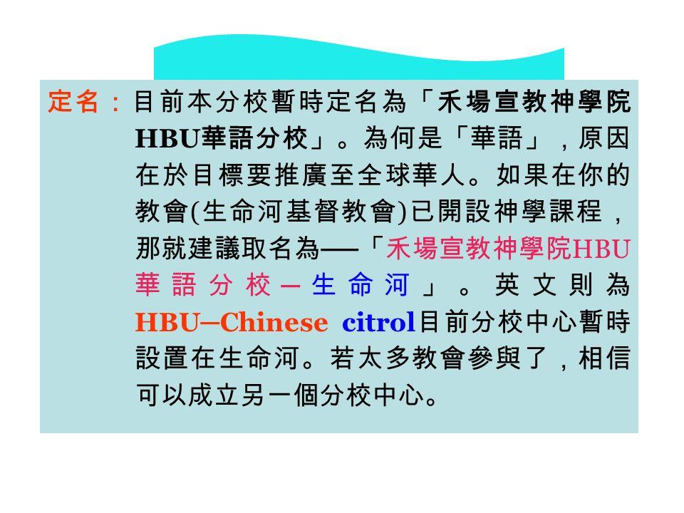 定名:目前本分校暫時定名為「禾場宣教神學院 HBU 華語分校」。為何是「華語」,原因 在於目標要推廣至全球華人。如果在你的 教會 ( 生命河基督教會 ) 已開設神學課程, 那就建議取名為 ── 「禾場宣教神學院 HBU 華語分校 ─ 生命河」。英文則為 HBU ─ Chinese citrol 目前分校中心暫時 設置在生命河。若太多教會參與了,相信 可以成立另一個分校中心。