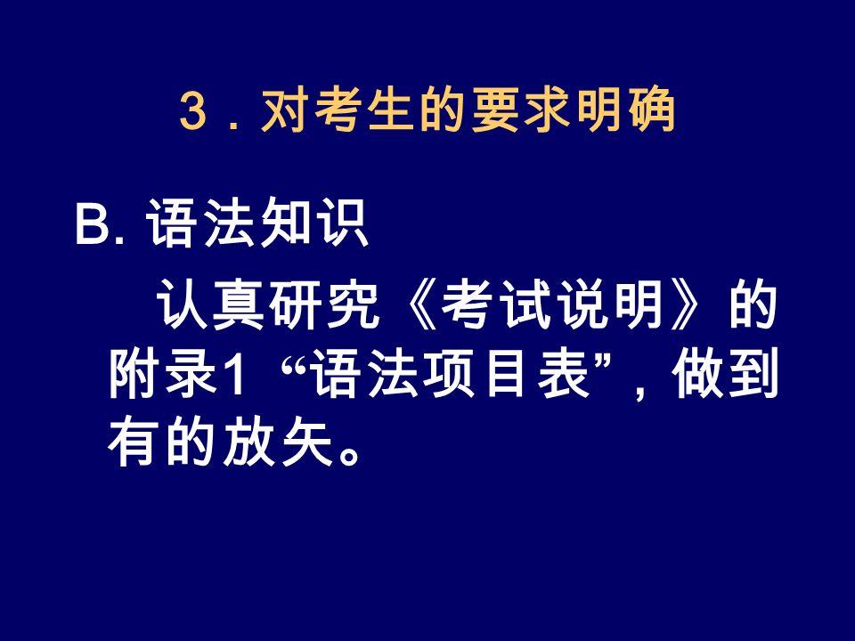 3 .对考生的要求明确 B. 语法知识 认真研究《考试说明》的 附录 1 语法项目表 ,做到 有的放矢。