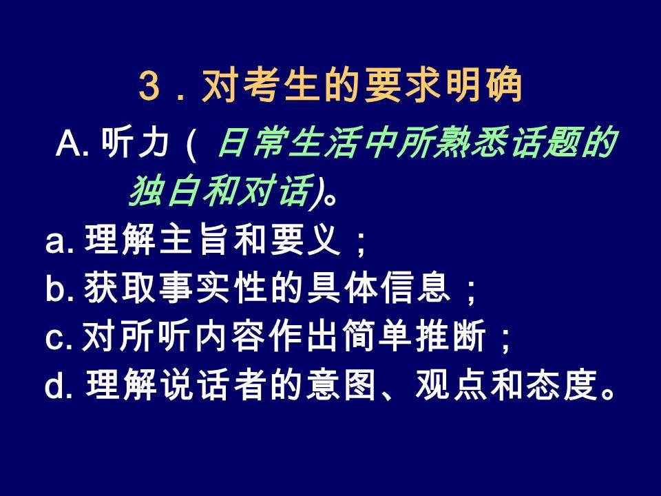 3 .对考生的要求明确 A. 听力(日常生活中所熟悉话题的 独白和对话 ) 。 a. 理解主旨和要义; b.