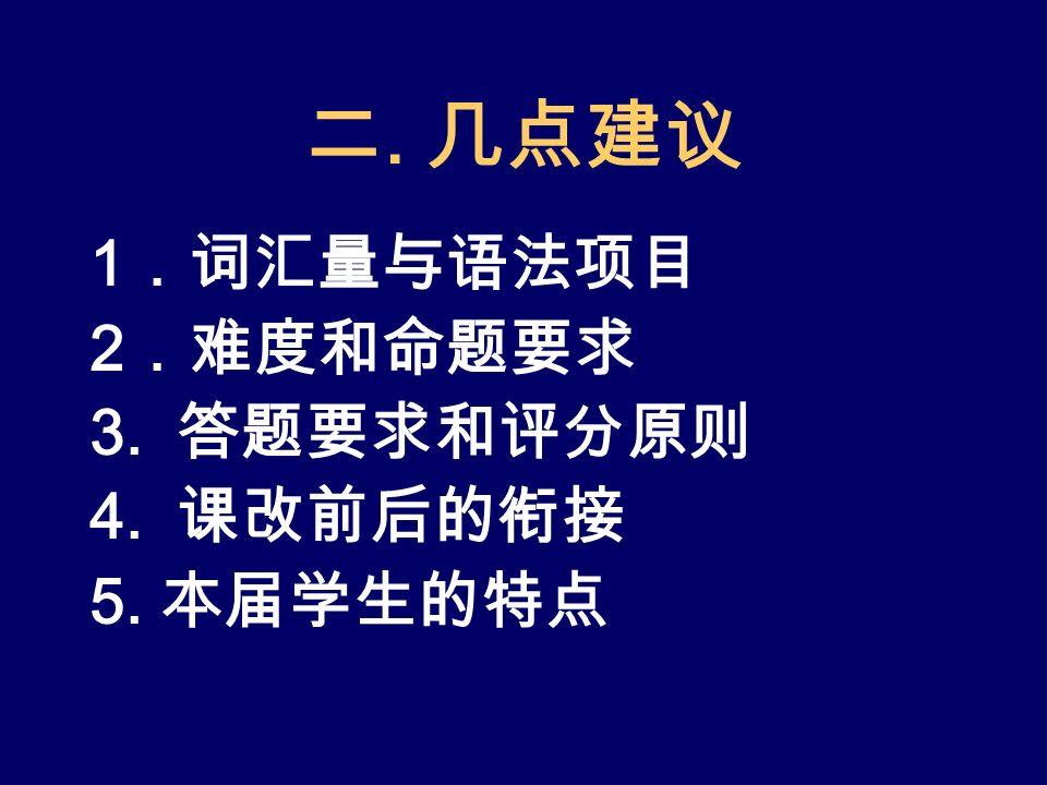 二. 几点建议 1 .词汇量与语法项目 2 .难度和命题要求 3. 答题要求和评分原则 4. 课改前后的衔接 5. 本届学生的特点