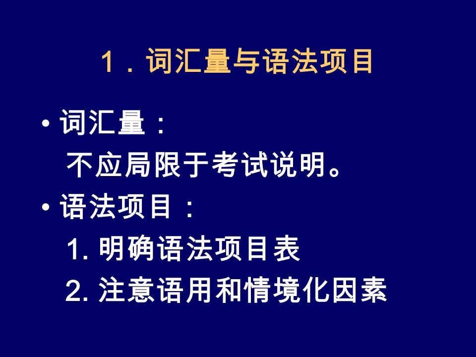 1 .词汇量与语法项目 词汇量: 不应局限于考试说明。 语法项目: 1. 明确语法项目表 2. 注意语用和情境化因素