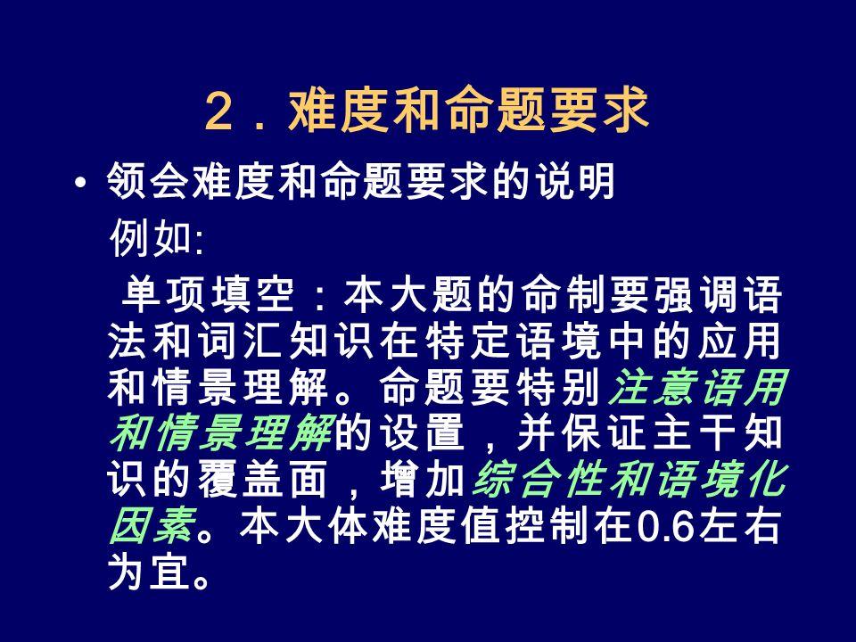 2 .难度和命题要求 领会难度和命题要求的说明 例如 : 单项填空:本大题的命制要强调语 法和词汇知识在特定语境中的应用 和情景理解。命题要特别注意语用 和情景理解的设置,并保证主干知 识的覆盖面,增加综合性和语境化 因素。本大体难度值控制在 0.6 左右 为宜。