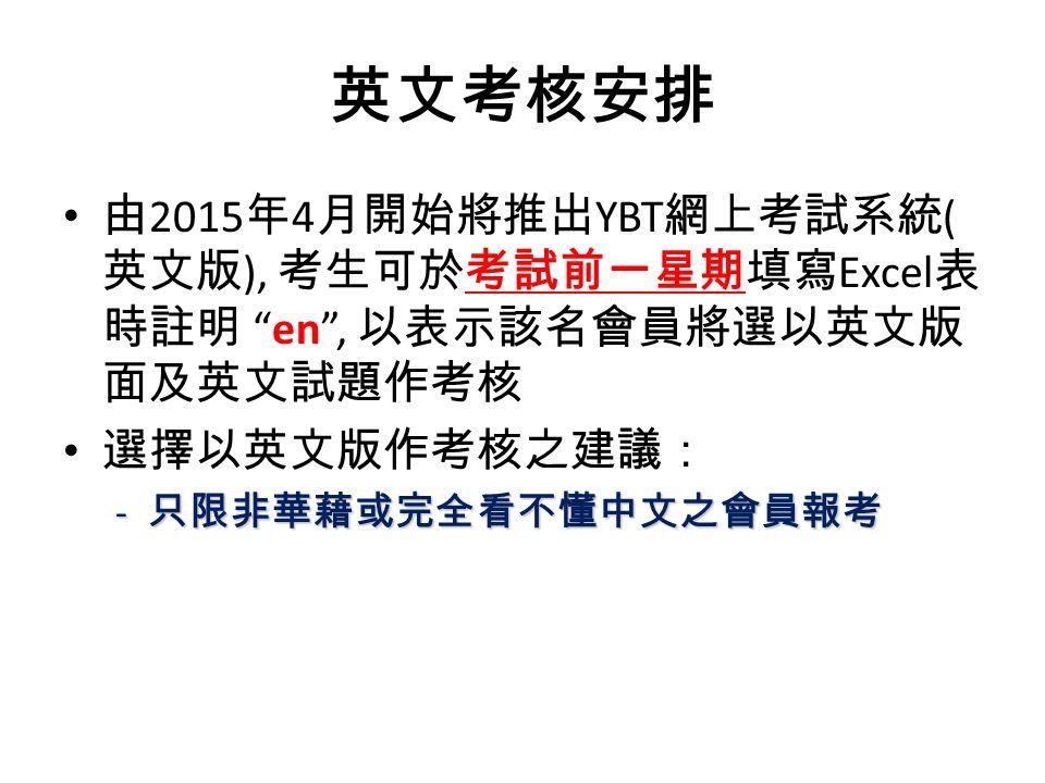 英文考核安排 由 2015 年 4 月開始將推出 YBT 網上考試系統 ( 英文版 ), 考生可於考試前一星期填寫 Excel 表 時註明 en , 以表示該名會員將選以英文版 面及英文試題作考核 選擇以英文版作考核之建議: - 只限非華藉或完全看不懂中文之會員報考