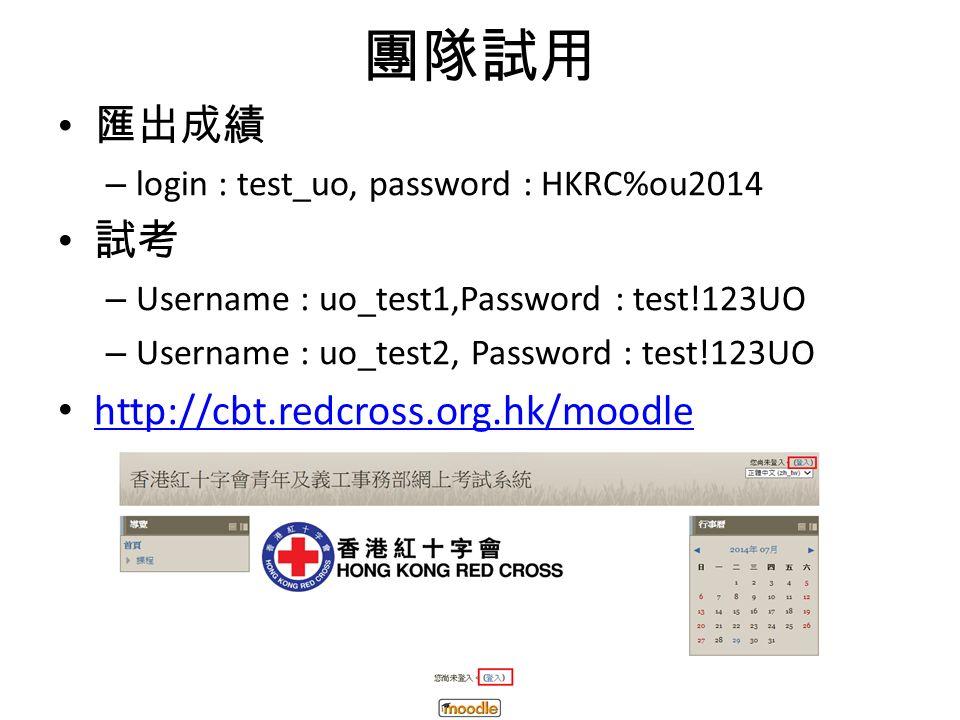 團隊試用 匯出成績 – login : test_uo, password : HKRC%ou2014 試考 – Username : uo_test1,Password : test!123UO – Username : uo_test2, Password : test!123UO http://cbt.redcross.org.hk/moodle