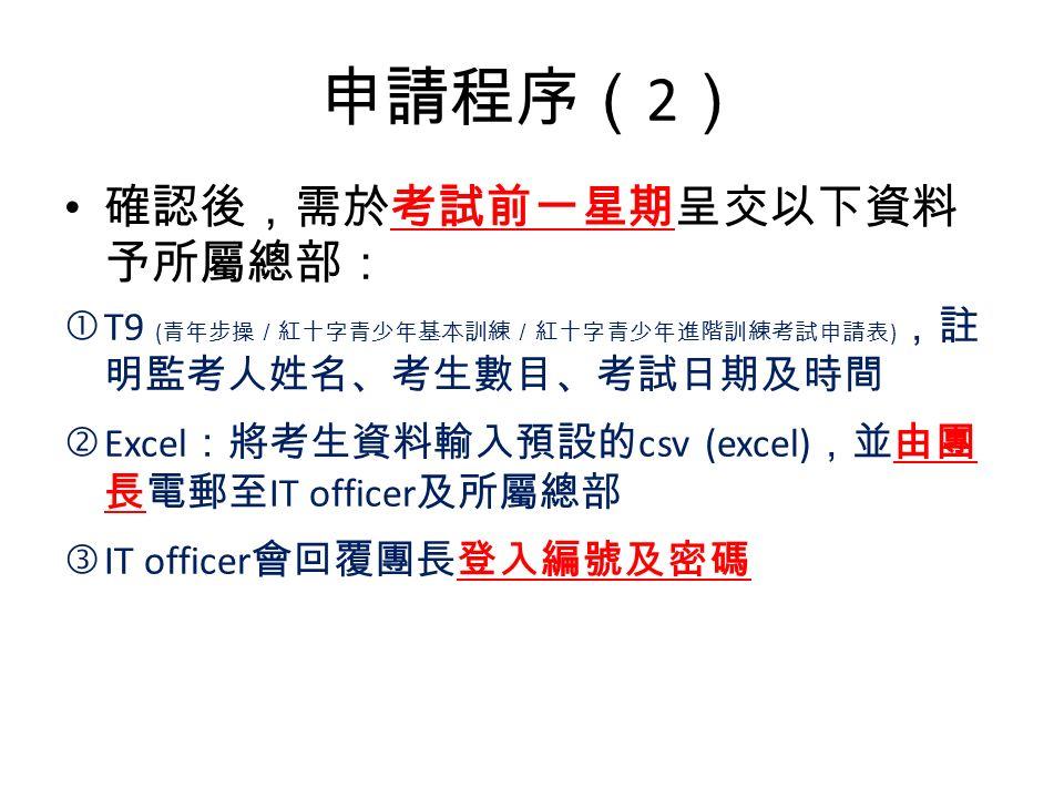 申請程序( 2 ) 確認後,需於考試前一星期呈交以下資料 予所屬總部: T9 ( 青年步操/紅十字青少年基本訓練/紅十字青少年進階訓練考試申請表 ) ,註 明監考人姓名、考生數目、考試日期及時間 'Excel :將考生資料輸入預設的 csv (excel) ,並由團 長電郵至 IT officer 及所屬總部 ƒIT officer 會回覆團長登入編號及密碼
