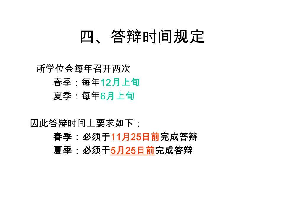 四、答辩时间规定 所学位会每年召开两次 春季:每年 12 月上旬 夏季:每年 6 月上旬 因此答辩时间上要求如下: 春季:必须于 11 月 25 日前完成答辩 夏季:必须于 5 月 25 日前完成答辩