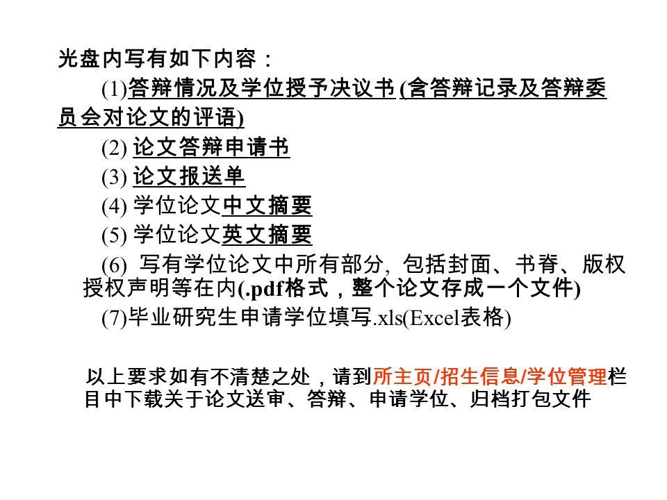 光盘内写有如下内容: (1) 答辩情况及学位授予决议书 ( 含答辩记录及答辩委 员会对论文的评语 ) (2) 论文答辩申请书 (3) 论文报送单 (4) 学位论文中文摘要 (5) 学位论文英文摘要 (6) 写有学位论文中所有部分, 包括封面、书脊、版权 授权声明等在内 (.pdf 格式,整个论文存成一个文件 ) (7) 毕业研究生申请学位填写.xls(Excel 表格 ) 以上要求如有不清楚之处,请到所主页 / 招生信息 / 学位管理栏 目中下载关于论文送审、答辩、申请学位、归档打包文件