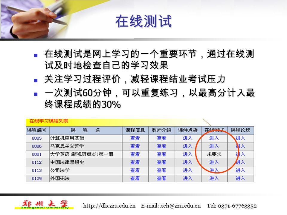 http://dls.zzu.edu.cn E-mail: xch@zzu.edu.cn Tel: 0371-67763352 学习交互方式 课程论坛 每门课程都开有一个专用的课程论坛; 在课程学习过程中,它是教师与学生、学生与学生之间 的主要交流方式,可以发表个人观点,交流学习心得; 在论坛上,你可以通过 新建主题 发表新的帖子、提出 问题,也可以回复其他同学的帖子,或解答问题; 电话、电子邮箱等其他网络交流工具。