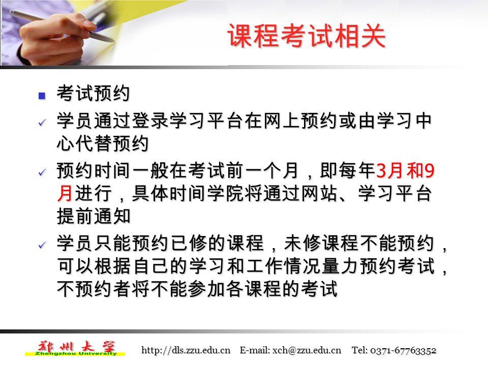 http://dls.zzu.edu.cn E-mail: xch@zzu.edu.cn Tel: 0371-67763352 为了全面反映同学们的学习情况,采取过程性评 价与总结性评价相结合的方式 为了全面反映同学们的学习情况,采取过程性评 价与总结性评价相结合的方式 课程考核方式 课程考核方式 课件点播( 10 %)+在线自测( 30 %)+学习中 心综合考评( 10 %)+课程结业考试( 50 % ) 课件点播( 10 %)+在线自测( 30 %)+学习中 心综合考评( 10 %)+课程结业考试( 50 % ) 课程考试相关