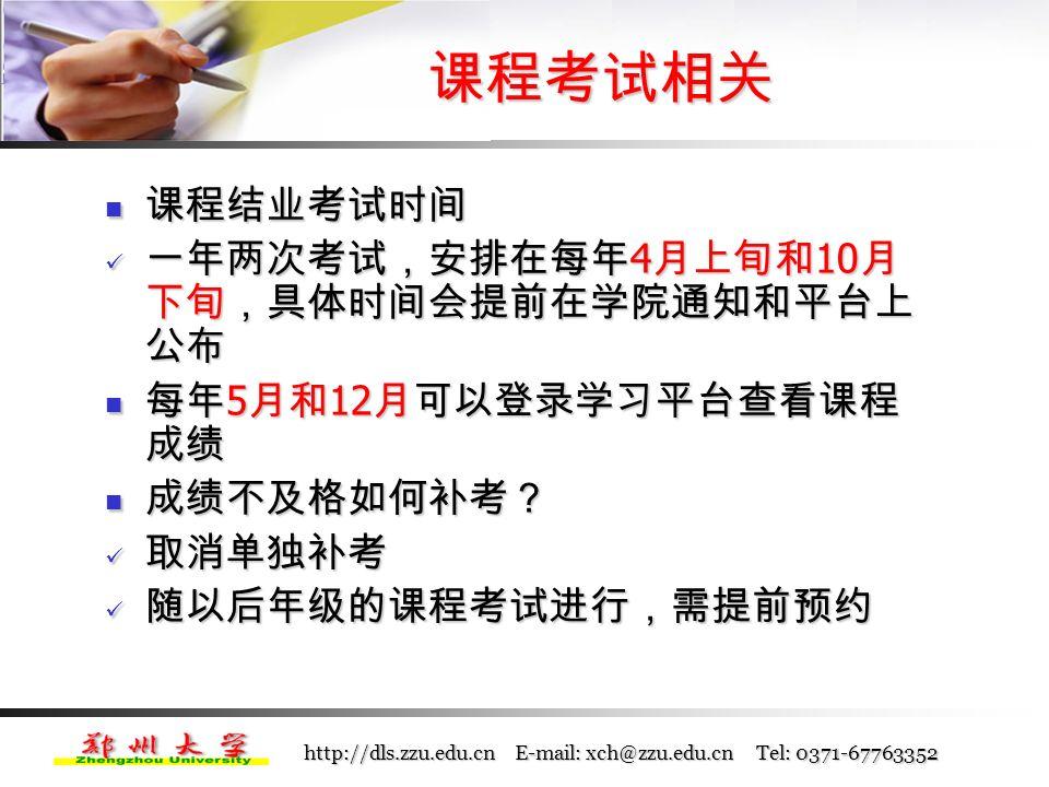 http://dls.zzu.edu.cn E-mail: xch@zzu.edu.cn Tel: 0371-67763352 考试预约 考试预约 学员通过登录学习平台在网上预约或由学习中 心代替预约 学员通过登录学习平台在网上预约或由学习中 心代替预约 预约时间一般在考试前一个月,即每年 3 月和 9 月进行,具体时间学院将通过网站、学习平台 提前通知 预约时间一般在考试前一个月,即每年 3 月和 9 月进行,具体时间学院将通过网站、学习平台 提前通知 学员只能预约已修的课程,未修课程不能预约, 可以根据自己的学习和工作情况量力预约考试, 不预约者将不能参加各课程的考试 学员只能预约已修的课程,未修课程不能预约, 可以根据自己的学习和工作情况量力预约考试, 不预约者将不能参加各课程的考试 课程考试相关
