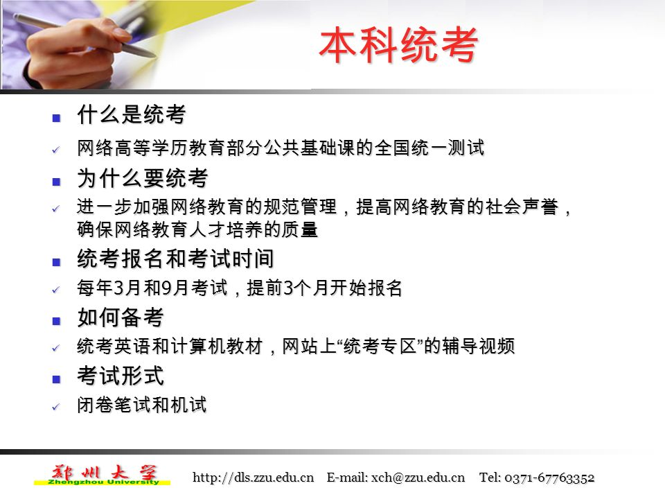 http://dls.zzu.edu.cn E-mail: xch@zzu.edu.cn Tel: 0371-67763352 课程结业考试时间 课程结业考试时间 一年两次考试,安排在每年 4 月上旬和 10 月 下旬,具体时间会提前在学院通知和平台上 公布 一年两次考试,安排在每年 4 月上旬和 10 月 下旬,具体时间会提前在学院通知和平台上 公布 每年 5 月和 12 月可以登录学习平台查看课程 成绩 每年 5 月和 12 月可以登录学习平台查看课程 成绩 成绩不及格如何补考? 成绩不及格如何补考? 取消单独补考 取消单独补考 随以后年级的课程考试进行,需提前预约 随以后年级的课程考试进行,需提前预约 课程考试相关