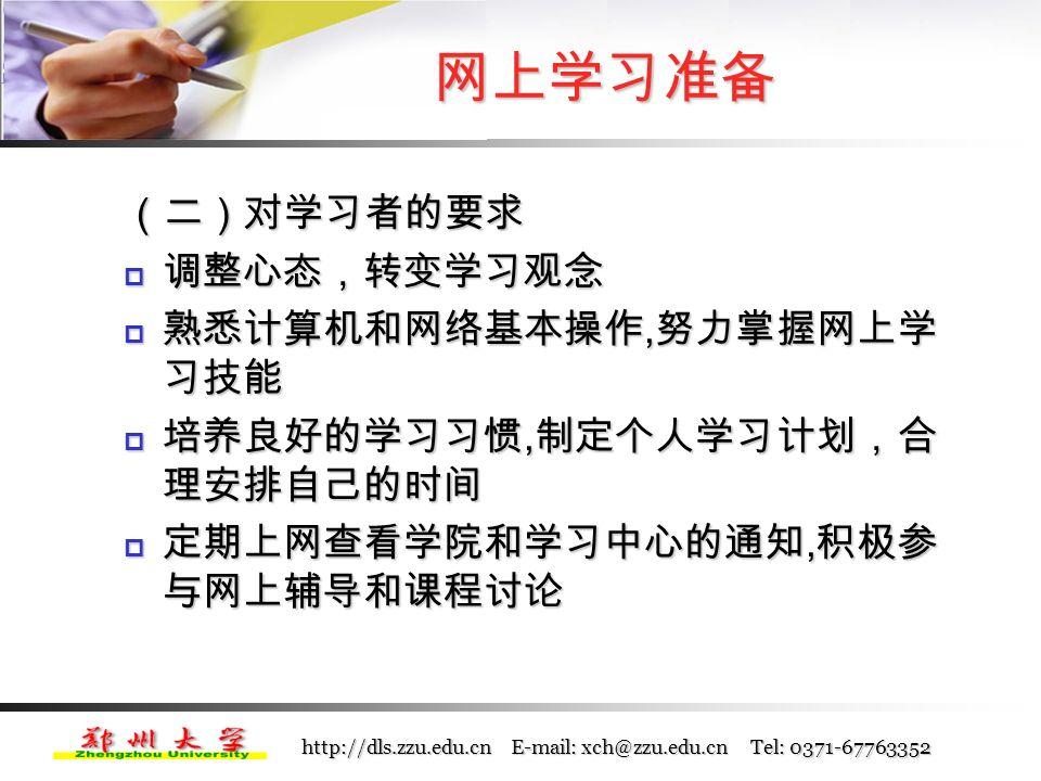 http://dls.zzu.edu.cn E-mail: xch@zzu.edu.cn Tel: 0371-67763352 网上学习准备 (一)了解网上学习优势与特点  为学习者提供了丰富的学习资源  自主的学习方式  充分利用人际交互的学习
