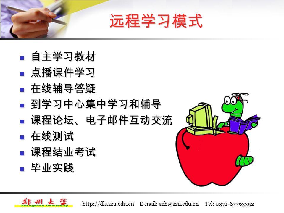 http://dls.zzu.edu.cn E-mail: xch@zzu.edu.cn Tel: 0371-67763352 网上学习准备 (二)对学习者的要求  调整心态,转变学习观念  熟悉计算机和网络基本操作, 努力掌握网上学 习技能  培养良好的学习习惯, 制定个人学习计划,合 理安排自己的时间  定期上网查看学院和学习中心的通知, 积极参 与网上辅导和课程讨论
