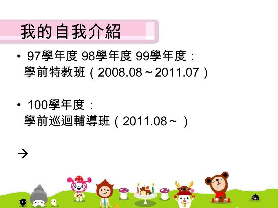 我的自我介紹 97 學年度 98 學年度 99 學年度: 學前特教班( 2008.08 ~ 2011.07 ) 100 學年度: 學前巡迴輔導班( 2011.08 ~) 